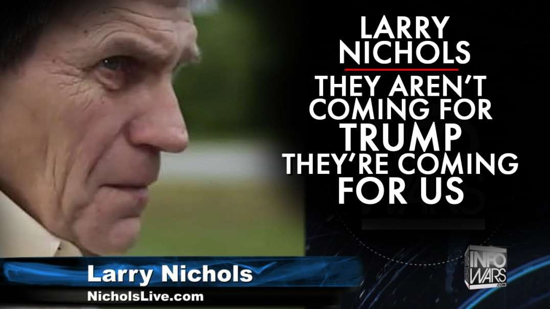 Larry Nichols: They Are Not Coming For Trump, They Are Coming After Us