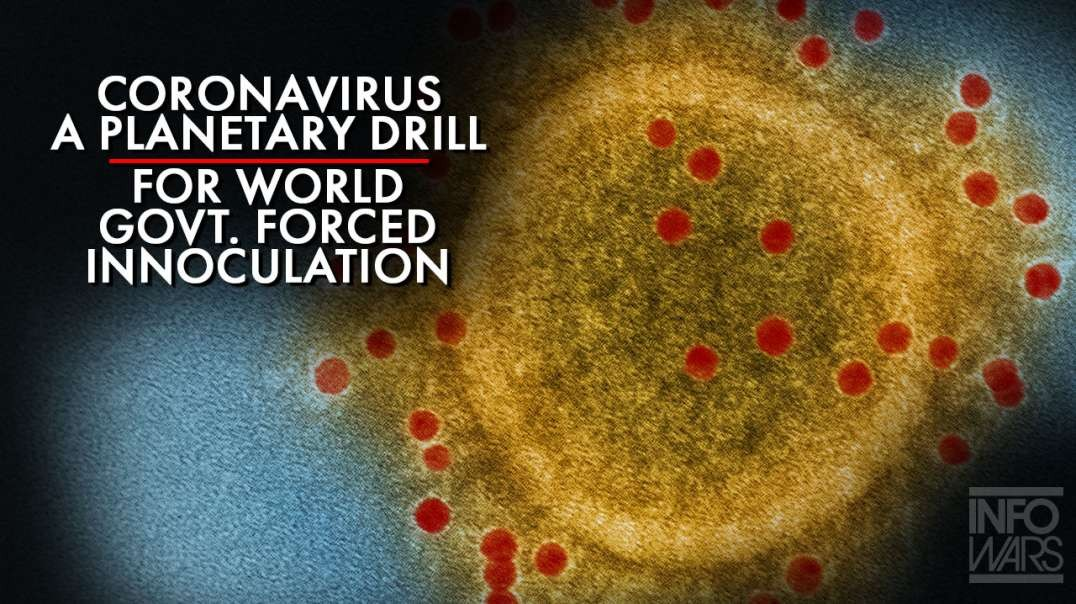 Coronavirus A planetary Drill For World Government Forced Inoculation
