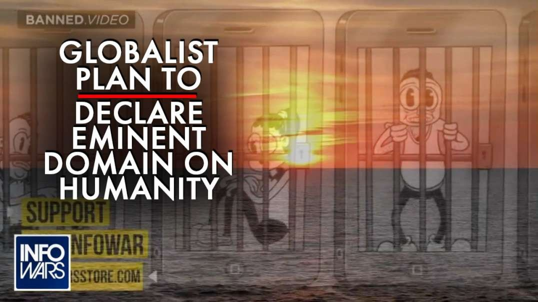 Learn The Globalist Plan to Declare Eminent Domain on Humanity